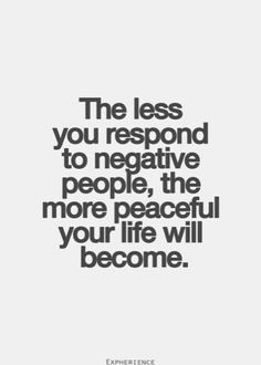 the less you respond to negative people, the more peaceful your life will become. #quote