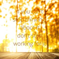 If you can't stop thinking about it, don't stop working for it
