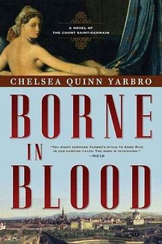 Borne in Blood: A Novel of the Count Saint-Germain by Chelsea Quinn Yarbro - The year is 1817.  In Switzerland, the Count has become intrigued by the work of an Austrian noble who is investigating the properties of blood, a subject always of key interest to a vampire.  But when the noble's beautiful young ward fixates sexually on the Count, the vampire fears that it is his blood the Austrian will be most interested in! (Bilbary Town Library: Good for Readers, Good for Libraries)