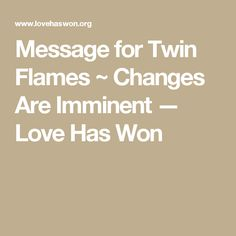 Message for Twin Flames ~ Changes Are Imminent — Love Has Won