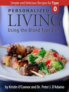 Personalized Living Using the Blood Type Diet® Simple and Delicious Recipes for Type O  Did you know your weight loss might be inhibited by not knowing which foods are right for YOUR bodies blood type??