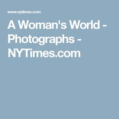 A Woman's World - Photographs - NYTimes.com