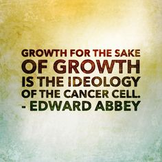 """""""Growth for the sake of growth is the ideology of the cancer cell."""" - Edward Abbey"""