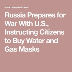 Russia Prepares for War With U.S., Instructing Citizens to Buy Water and Gas Masks