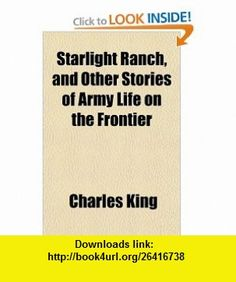 Starlight Ranch, and Other Stories of Army Life on the Frontier (9781151823045) Charles King , ISBN-10: 115182304X  , ISBN-13: 978-1151823045 ,  , tutorials , pdf , ebook , torrent , downloads , rapidshare , filesonic , hotfile , megaupload , fileserve