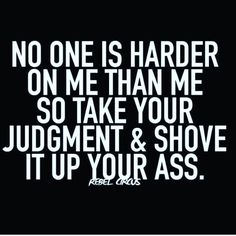 No One is Harder on Me Than Me So Take Your Judgment and Shove it Up - Great Inspirational Quotes Motivacional Quotes, Sassy Quotes, Sarcastic Quotes, Wisdom Quotes, True Quotes, Quotes To Live By, Funny Quotes, Funny Humor, Great Inspirational Quotes