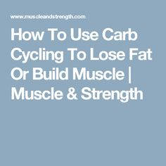 How To Use Carb Cycling To Lose Fat Or Build Muscle | Muscle & Strength