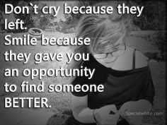 Don`t cry because they left. Smile because they gave you an opportunity to find someone BETTER.  #smile #breakup
