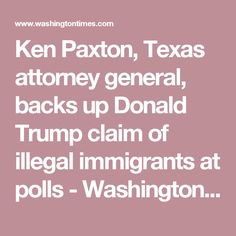 Ken Paxton, Texas attorney general, backs up Donald Trump claim of illegal immigrants at polls - Washington Times