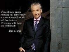 We need more people speaking out. This country is not overrun with rebels and free thinkers. It's overrun with sheep and conformists. - Bill Maher