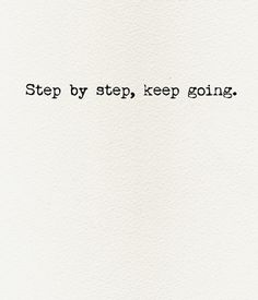 """""""Step by step, keep going"""" 