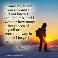 I found my heart upon a mountain I did not know I could climb, and I wonder how many pieces of myself are secreted away in places I judge I cannot go.