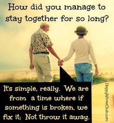 I really love this...Q: How did you manage to stay together for so long? A: It's simple, really. We are from a time where if something is broken, we fix it. Not throw it away.