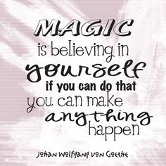 Magic is believing in yourself, if you can do that, you can make anything happen. ~Johan Wolfgang von Goethe