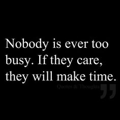 Nobody is ever too busy.  If they care, they will make time.
