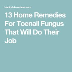 13 Home Remedies For Toenail Fungus That Will Do Their Job