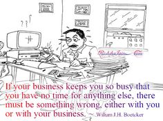 something wrong with your business or you if too busy for anything else.