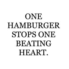 One hamburger stops one beating heart. Be a compassionate vegan and exercise your own beating heart muscle.