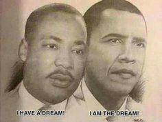 I Have A Dream and look now I Am The Dream.  Posted by a relative on Facebook.