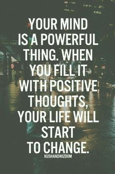 Your mind is a powerful thing. When you fill it wit positive thoughts your life will start to change. Good Morning!