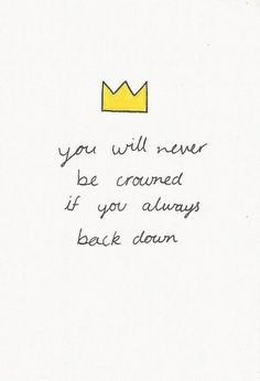 you will never be crowned if you always back down//