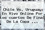http://tecnoautos.com/wp-content/uploads/imagenes/tendencias/thumbs/chile-vs-uruguay-en-vivo-online-por-los-cuartos-de-final-de-la-copa.jpg Cuartos De Final Copa America 2015. Chile vs. Uruguay: en vivo online por los cuartos de final de la Copa ..., Enlaces, Imágenes, Videos y Tweets - http://tecnoautos.com/actualidad/cuartos-de-final-copa-america-2015-chile-vs-uruguay-en-vivo-online-por-los-cuartos-de-final-de-la-copa/