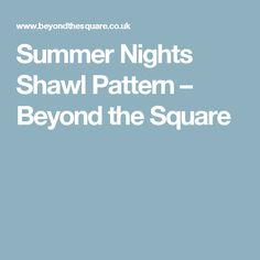 Summer Nights Shawl Pattern – Beyond the Square
