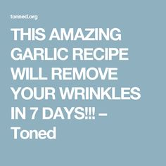 THIS AMAZING GARLIC RECIPE WILL REMOVE YOUR WRINKLES IN 7 DAYS!!! – Toned