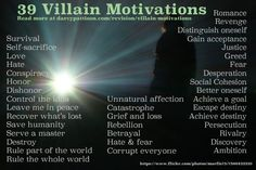 "39 Villain Motivations (Evil for the sake of being evil does not a compelling villain make. always remember that black and white are never so certain; what is bad for one person can be good for another. villainy depends more on perspective than much else; your ""villain"" will not see themselves as such. they'll see your ""hero"" as the ""villain"". And vice versa, of course.:"