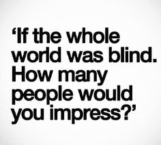 If the whole world was blind....