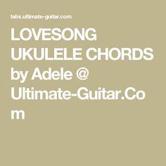 LOVESONG UKULELE CHORDS by Adele @ Ultimate-Guitar.Com