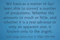 We have as a matter of fact been able to correct a number of projections. Whether this amounts to much or little, and whether it is a real advance or only an apparent one, is known only to the angels. ~Carl Jung, Letters Vol. II, Pages 504-506