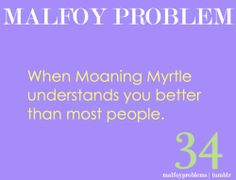 Moaning Myrtle's talk with Draco should've been in the movie. Even just a few lines of it. It would have taken like 15 seconds, tops, and added SO much to his character.