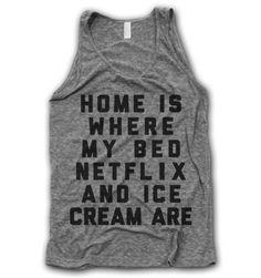 Home Is Where My Bed, Netlix and Ice Cream Are - Thug Life Shirts