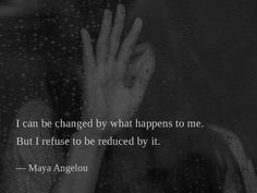 I can be changed by what happens to me. But I refuse to be reduced by it. —Maya Angelou