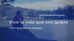 Espacios de Soledad: Vivir la vida que uno quiere