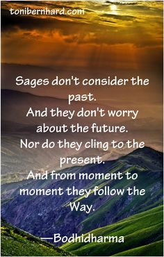 """Sages don't cling to the past and they don't worry about the future…"" —Bodhidharma who brought Buddhist to the West"