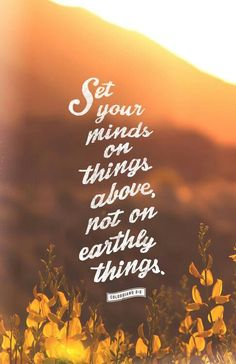 Set your hearts on things above, where Christ is seated at the right hand of God. Set your minds on things above, not on earthly things. Colossians 3:1-2