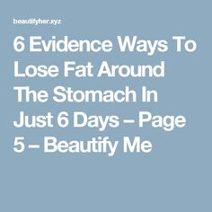 6 Evidence Ways To Lose Fat Around The Stomach In Just 6 Days – Page 5 – Beautify Me