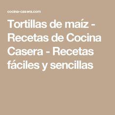 Tortillas de maíz - Recetas de Cocina Casera - Recetas fáciles y sencillas