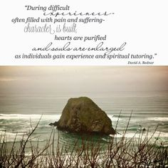 During difficult experiences often filled with pain and suffering - character is built, hearts are purified, and souls are enlarged as individuals gain experience and spiritual tutoring.  ~David A. Bednar