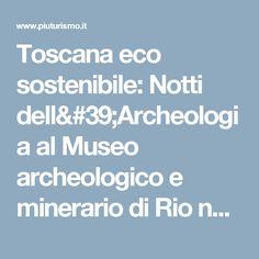 Toscana eco sostenibile: Notti dell'Archeologia al Museo archeologico e minerario di Rio nell'Elba  Da Piuturismo 11 Luglio 2017
