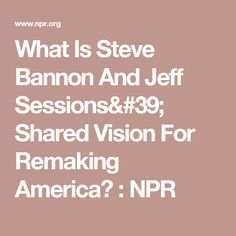 What Is Steve Bannon And Jeff Sessions' Shared Vision For Remaking America? : NPR