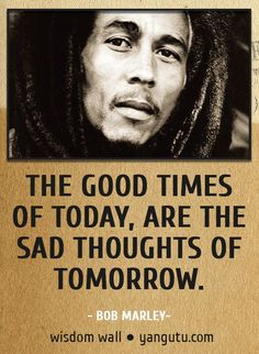 The good times of today, are the sad thoughts of tomorrow, ~ Bob Marley Wisdom Wall Quote #quotations, #citations, #sayings, https://apps.facebook.com/yangutu