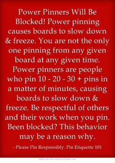 """Power Pinners Will Be Blocked! Power pinning causes boards to slow down & freeze. You are not the only one pinning from any given board at any given time. Power pinners are people who pin 10 - 20 - 30 + pins in a matter of minutes, causing boards to slow down & freeze. Be respectful. IF YOU FREEZE MY BOARDS WHILE I AM WORKING ON THEM, I WILL BLOCK YOU."