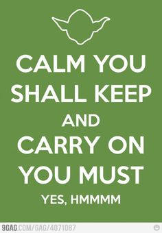 Calm You Shall Keep And Carry On You Must.. Yoda <3