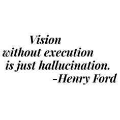 Vision without execution is just hallucination. - Henry Ford Quote