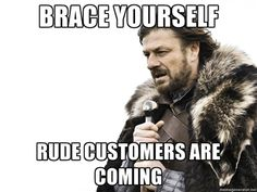 Brace Yourself: Rude customers are coming.