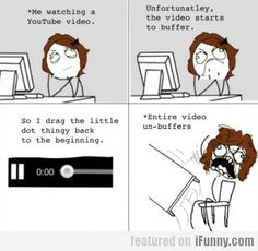 Me Watching A Youtube Video every friken time!!