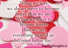 Paulo Coelho Quotes About Love | When we love, we always strive to become better than we are.